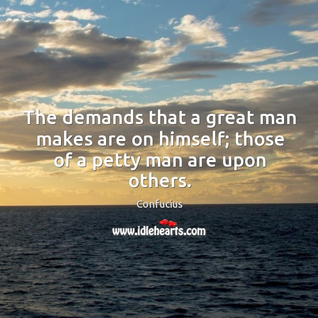 The demands that a great man makes are on himself; those of a petty man are upon others. Image
