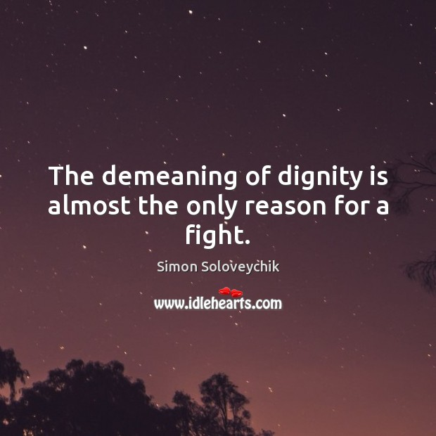 The demeaning of dignity is almost the only reason for a fight. Dignity Quotes Image
