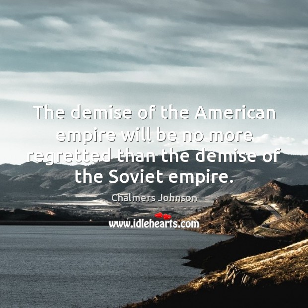The demise of the American empire will be no more regretted than Image