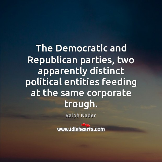 The Democratic and Republican parties, two apparently distinct political entities feeding at Ralph Nader Picture Quote