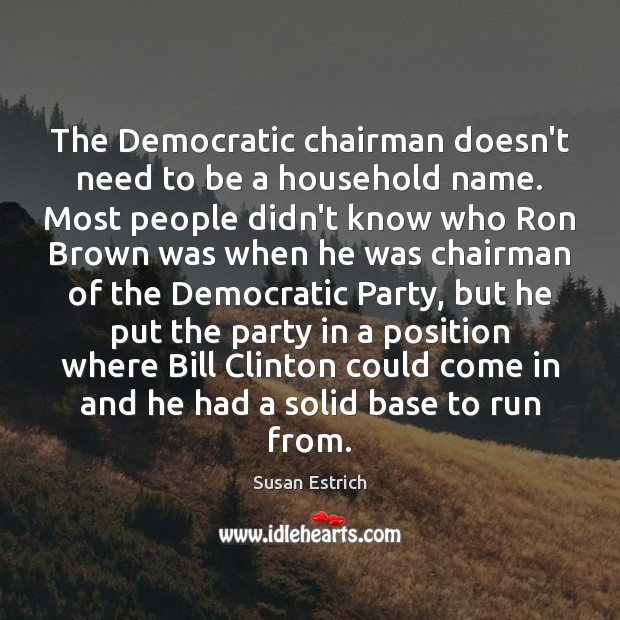 The Democratic chairman doesn't need to be a household name. Most people Susan Estrich Picture Quote