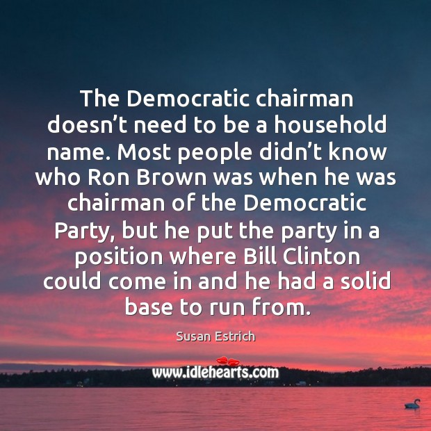 The democratic chairman doesn't need to be a household name. Susan Estrich Picture Quote