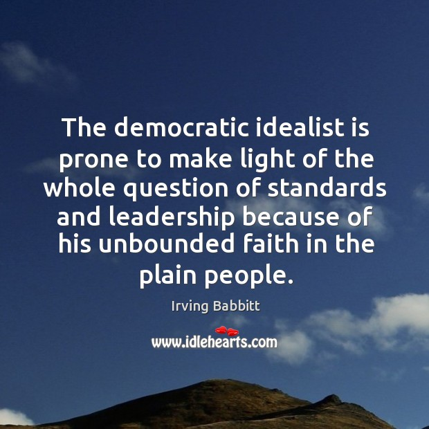 The democratic idealist is prone to make light of the whole question of standards and Irving Babbitt Picture Quote