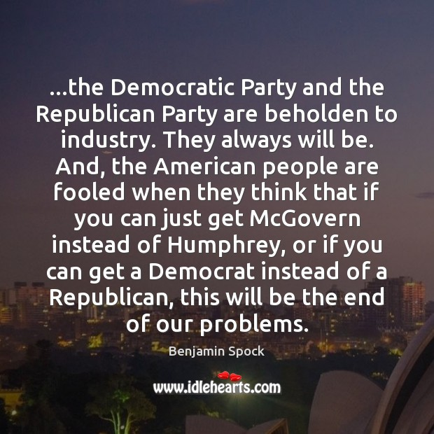 …the Democratic Party and the Republican Party are beholden to industry. They Image