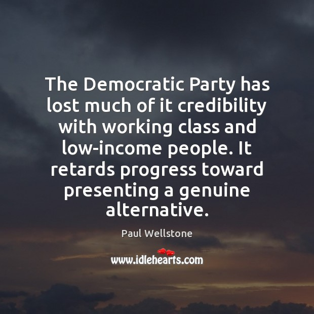 The Democratic Party has lost much of it credibility with working class Paul Wellstone Picture Quote