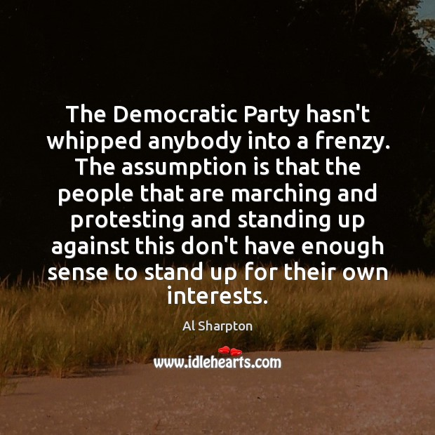 The Democratic Party hasn't whipped anybody into a frenzy. The assumption is Al Sharpton Picture Quote