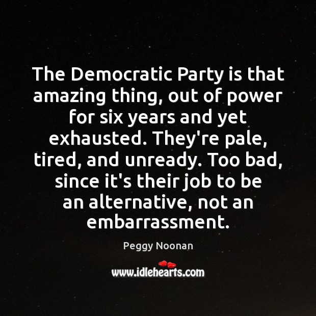 The Democratic Party is that amazing thing, out of power for six Image