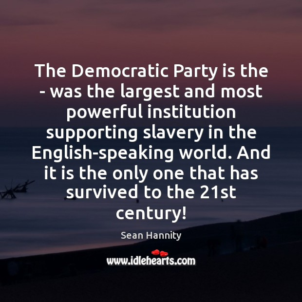 The Democratic Party is the – was the largest and most powerful Sean Hannity Picture Quote