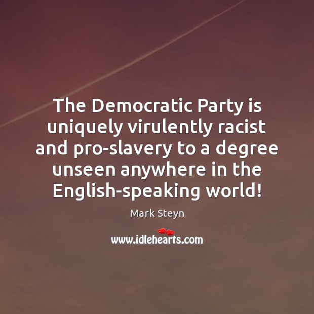 The Democratic Party is uniquely virulently racist and pro-slavery to a degree Mark Steyn Picture Quote