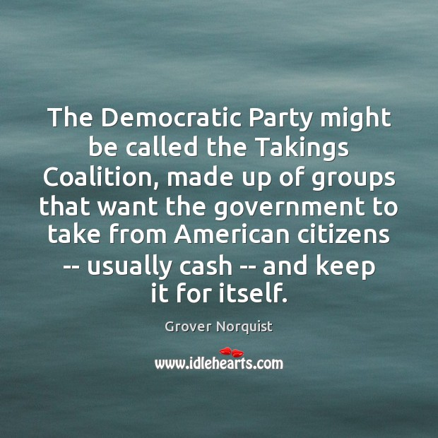 The Democratic Party might be called the Takings Coalition, made up of Grover Norquist Picture Quote