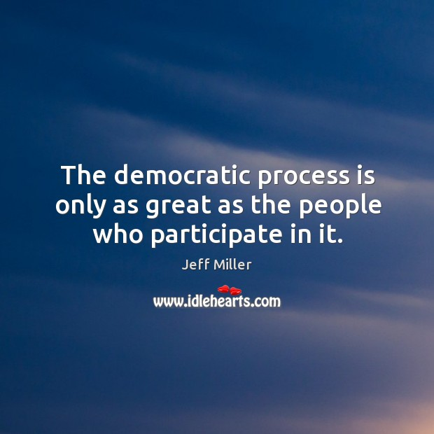 The democratic process is only as great as the people who participate in it. Image