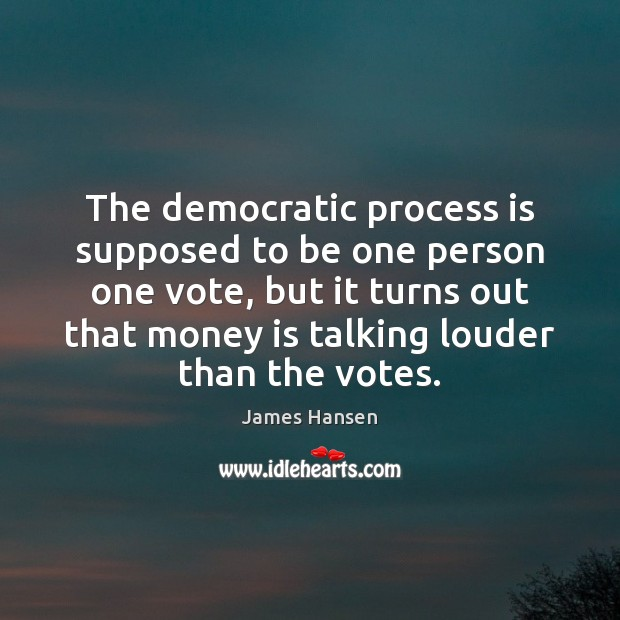 The democratic process is supposed to be one person one vote, but James Hansen Picture Quote