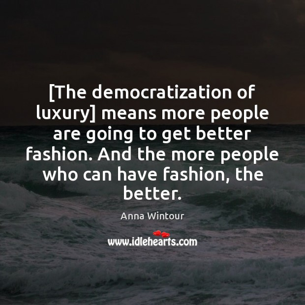 Image, [The democratization of luxury] means more people are going to get better