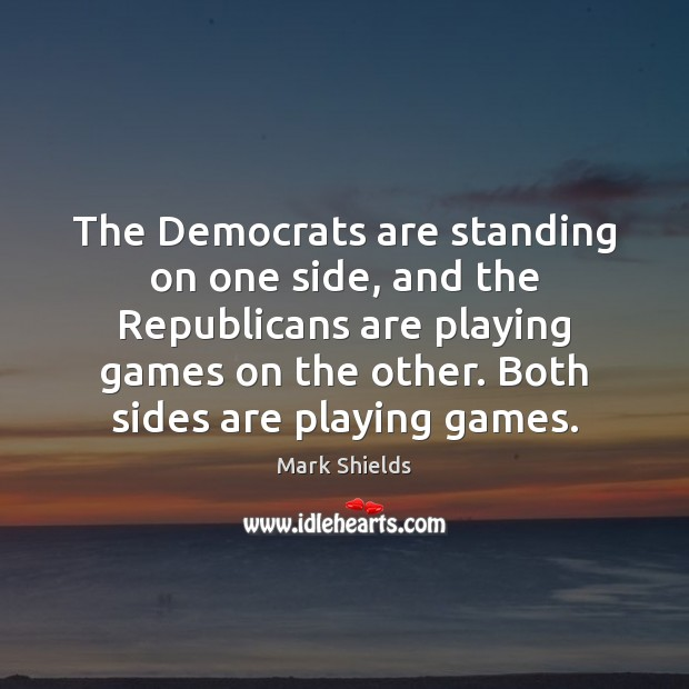 The Democrats are standing on one side, and the Republicans are playing Mark Shields Picture Quote