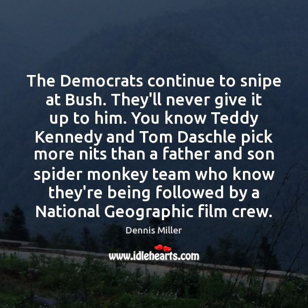 The Democrats continue to snipe at Bush. They'll never give it up Dennis Miller Picture Quote