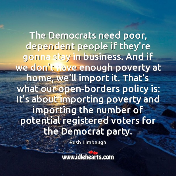 The Democrats need poor, dependent people if they're gonna stay in business. Image
