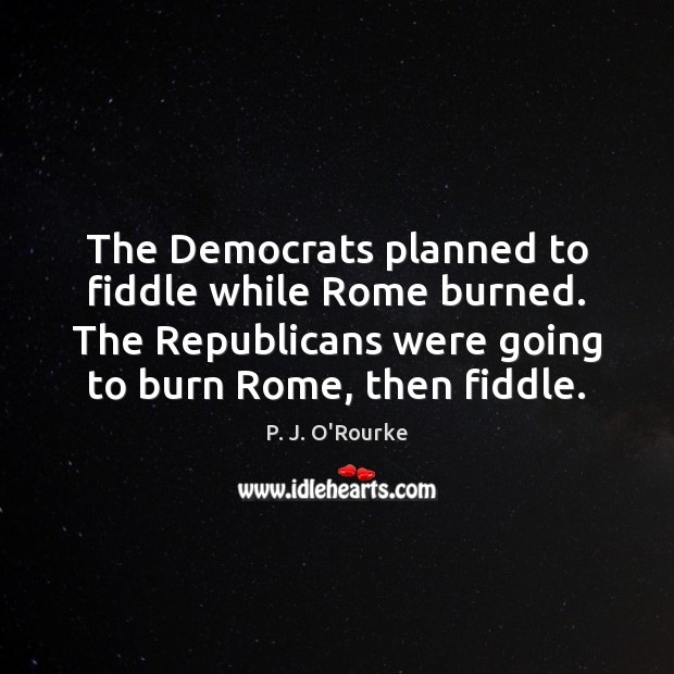 The Democrats planned to fiddle while Rome burned. The Republicans were going Image