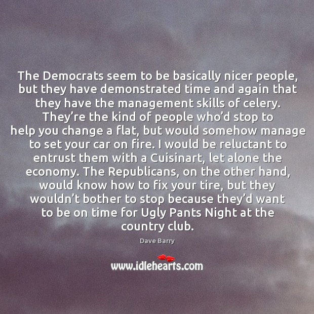 The democrats seem to be basically nicer people, but they have demonstrated time and again that Image