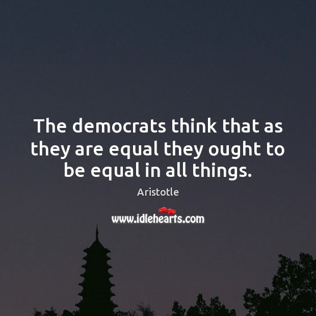 The democrats think that as they are equal they ought to be equal in all things. Image