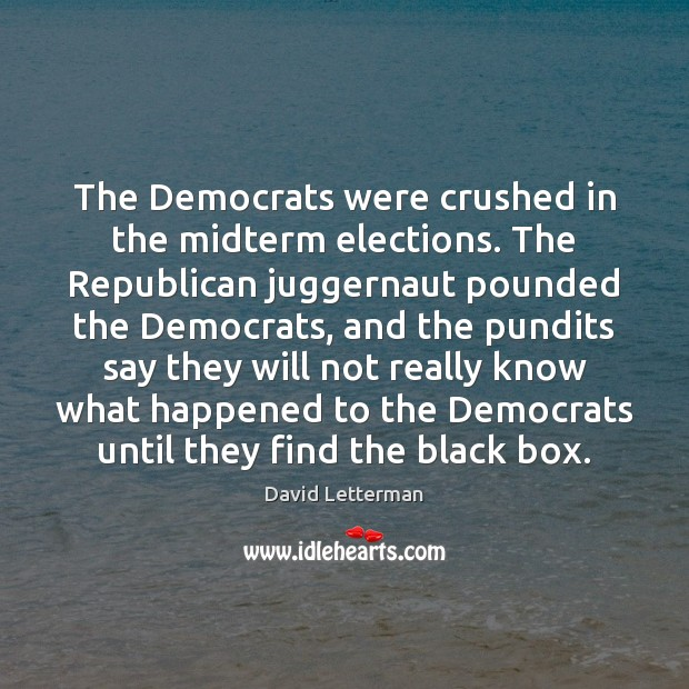 The Democrats were crushed in the midterm elections. The Republican juggernaut pounded David Letterman Picture Quote