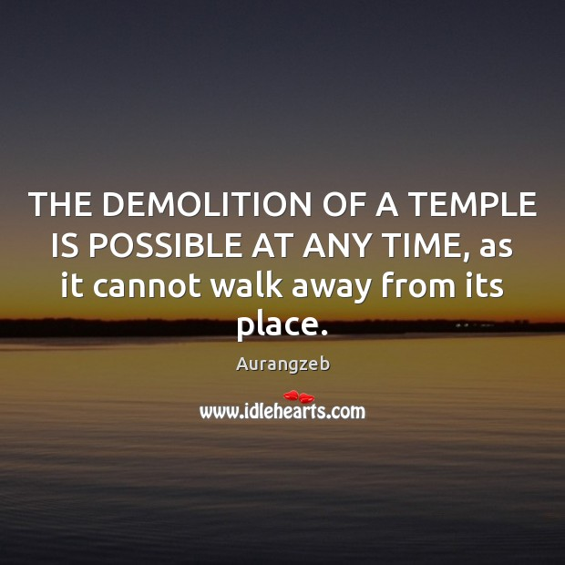 Image, THE DEMOLITION OF A TEMPLE IS POSSIBLE AT ANY TIME, as it cannot walk away from its place.