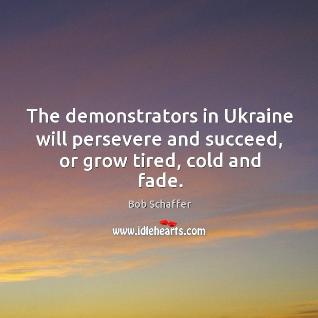 Image, The demonstrators in ukraine will persevere and succeed, or grow tired, cold and fade.