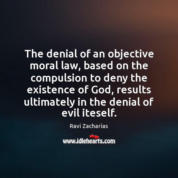 The denial of an objective moral law, based on the compulsion to Ravi Zacharias Picture Quote