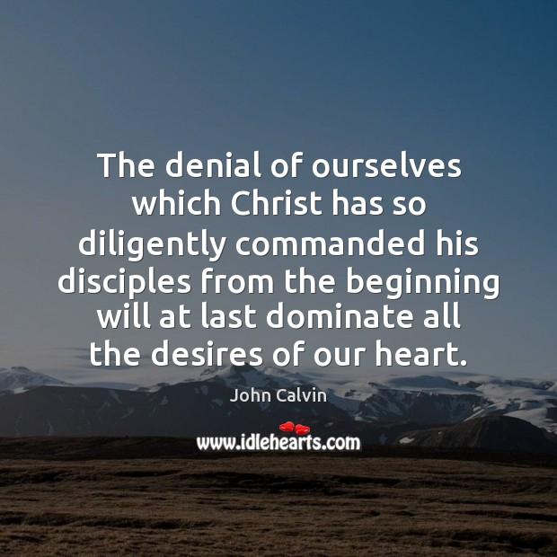 The denial of ourselves which Christ has so diligently commanded his disciples John Calvin Picture Quote