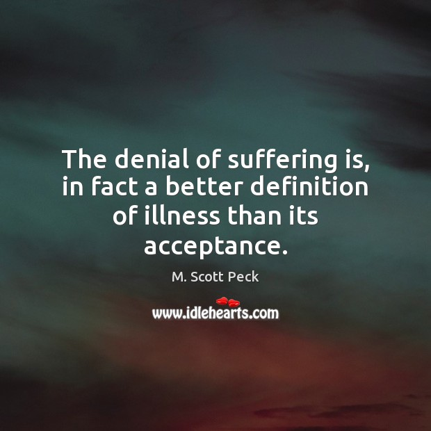 The denial of suffering is, in fact a better definition of illness than its acceptance. Image