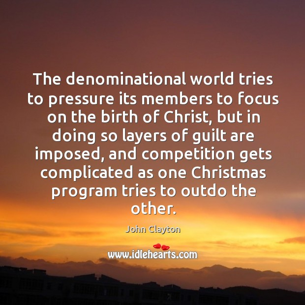 The denominational world tries to pressure its members to focus on the birth of christ John Clayton Picture Quote