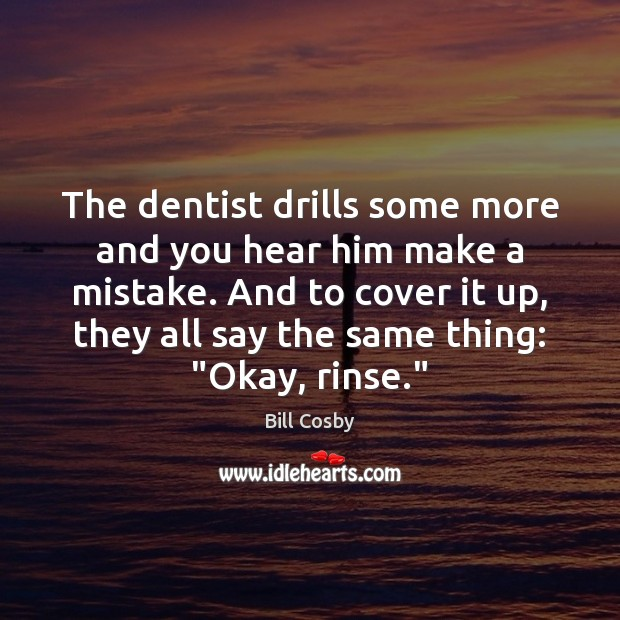 The dentist drills some more and you hear him make a mistake. Bill Cosby Picture Quote