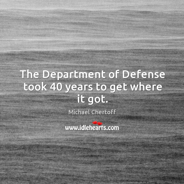 The department of defense took 40 years to get where it got. Michael Chertoff Picture Quote