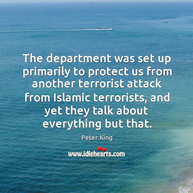 The department was set up primarily to protect us from another terrorist attack from Peter King Picture Quote
