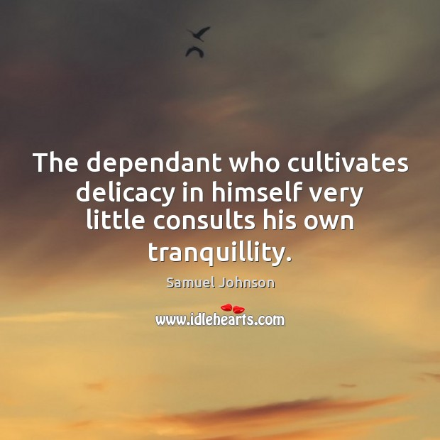 The dependant who cultivates delicacy in himself very little consults his own Samuel Johnson Picture Quote