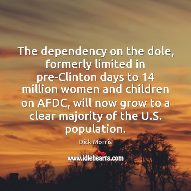 The dependency on the dole, formerly limited in pre-Clinton days to 14 million Dick Morris Picture Quote