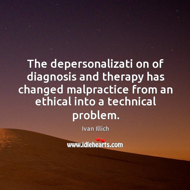 The depersonalizati on of diagnosis and therapy has changed malpractice from an Image