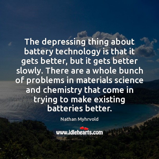 The depressing thing about battery technology is that it gets better, but Technology Quotes Image