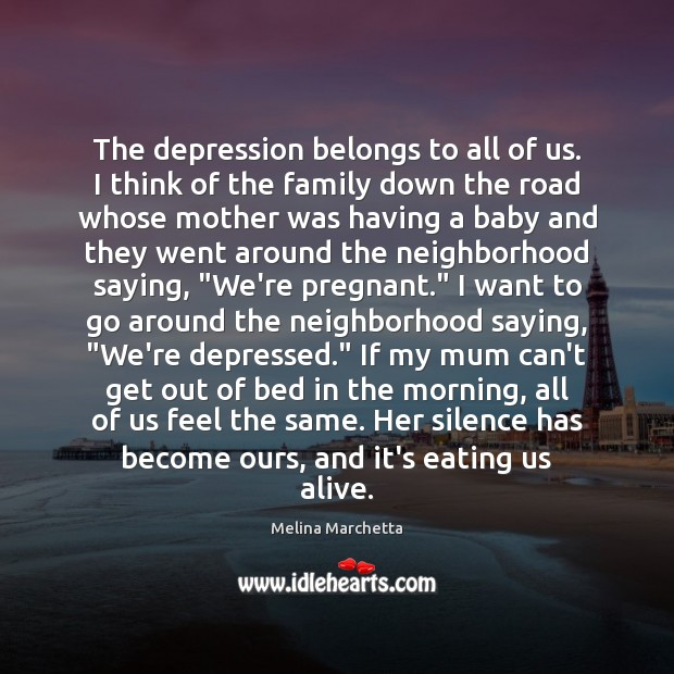 The depression belongs to all of us. I think of the family Melina Marchetta Picture Quote