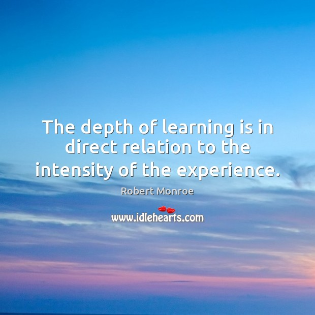 The depth of learning is in direct relation to the intensity of the experience. Robert Monroe Picture Quote