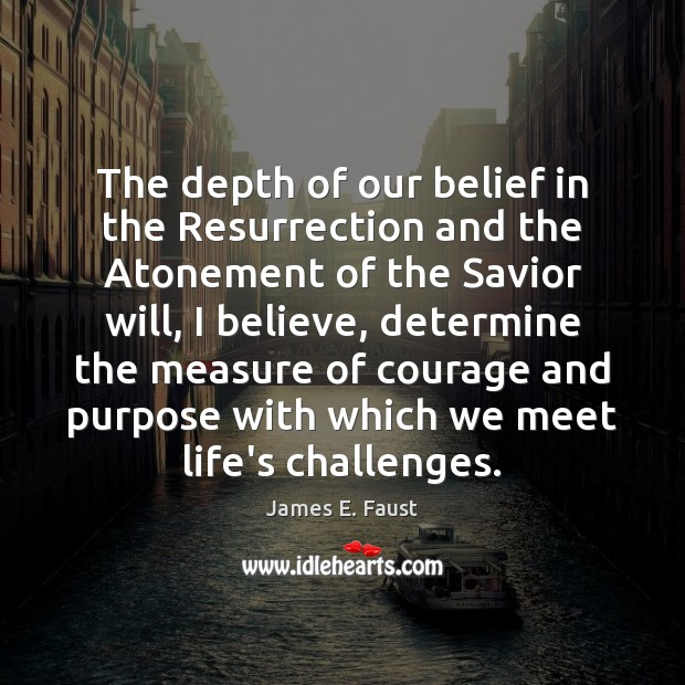 The depth of our belief in the Resurrection and the Atonement of James E. Faust Picture Quote