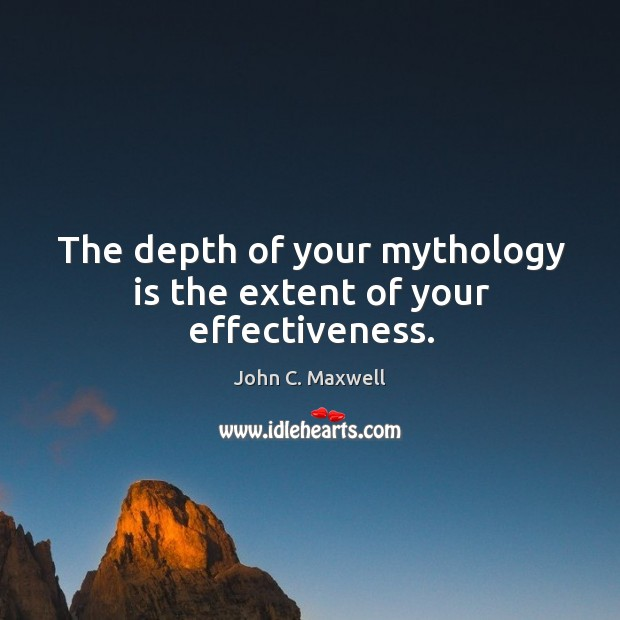 Image, The depth of your mythology is the extent of your effectiveness.