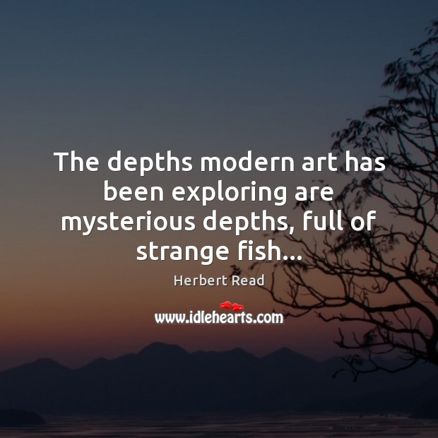The depths modern art has been exploring are mysterious depths, full of strange fish… Herbert Read Picture Quote