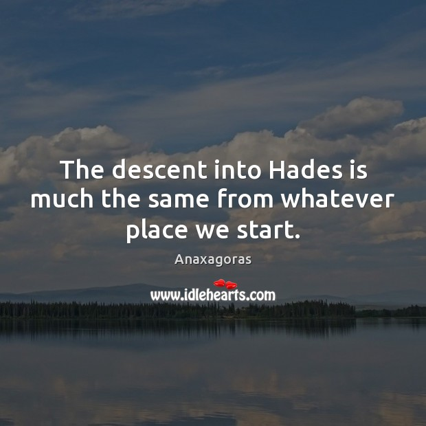 Image, The descent into Hades is much the same from whatever place we start.