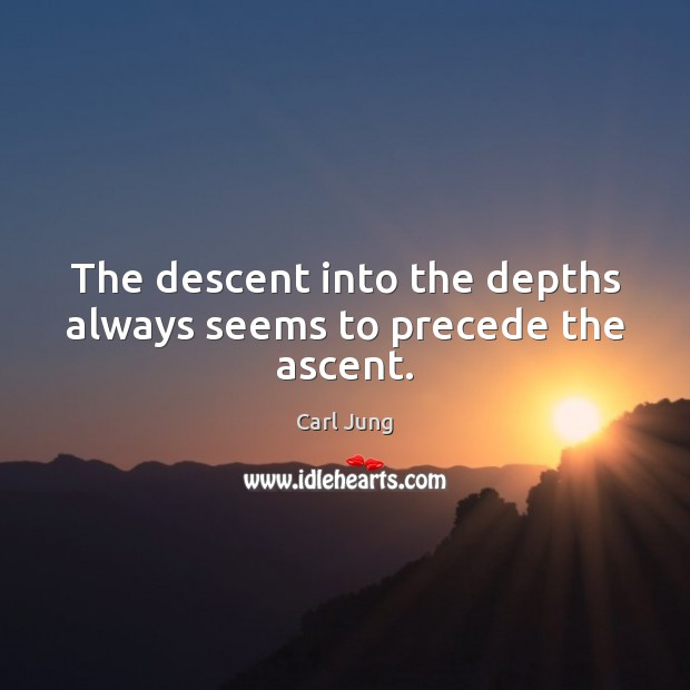 The descent into the depths always seems to precede the ascent. Carl Jung Picture Quote