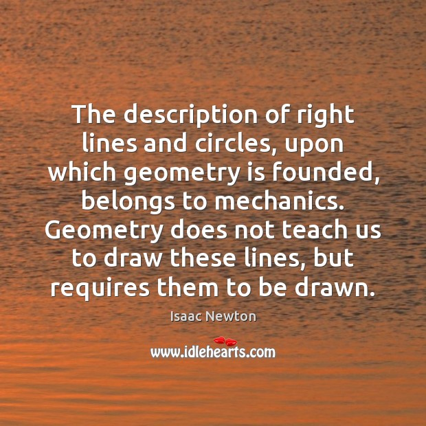 Isaac Newton Picture Quote image saying: The description of right lines and circles, upon which geometry is founded,