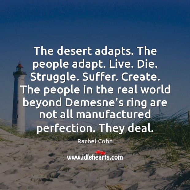 The desert adapts. The people adapt. Live. Die. Struggle. Suffer. Create. The Image