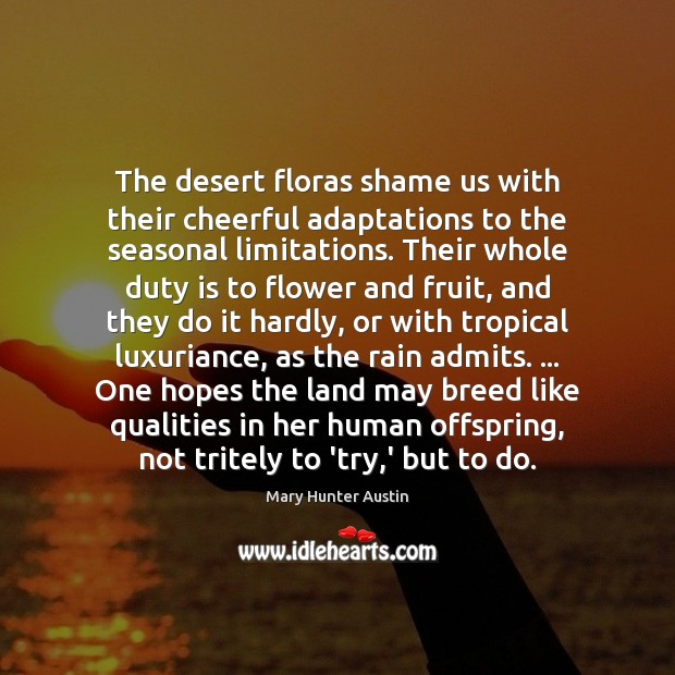 The desert floras shame us with their cheerful adaptations to the seasonal Mary Hunter Austin Picture Quote