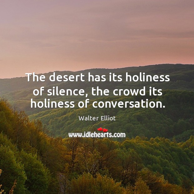 The desert has its holiness of silence, the crowd its holiness of conversation. Image