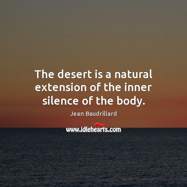 The desert is a natural extension of the inner silence of the body. Jean Baudrillard Picture Quote