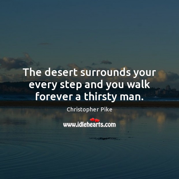 The desert surrounds your every step and you walk forever a thirsty man. Christopher Pike Picture Quote